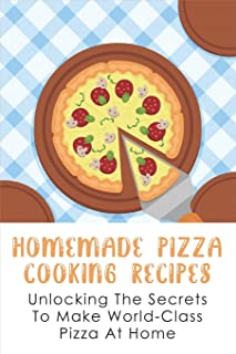 Homemade Pizza Cooking Recipes: Unlocking The Secrets To Make World-Class Pizza At Home: Guide To Make Pizza Crepes