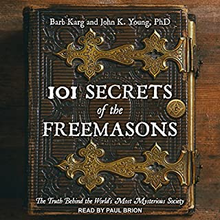 101 Secrets of the Freemasons     The Truth Behind the World's Most Mysterious Society              By:                                                                                                                                 Barb Karg,                                                                                        John K. Young PhD                               Narrated by:                                                                                                                                 Paul Brion                      Length: 6 hrs and 35 mins     18 ratings     Overall 4.3