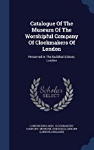 Catalogue Of The Museum Of The Worshipful Company Of Clockmakers Of London: Preserved In The Guildhall Library, London