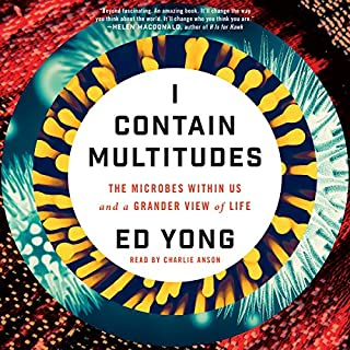 I Contain Multitudes     The Microbes Within Us and a Grander View of Life              By:                                                                                                                                 Ed Yong                               Narrated by:                                                                                                                                 Charlie Anson                      Length: 9 hrs and 52 mins     1,968 ratings     Overall 4.6