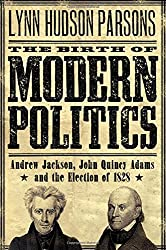The Birth of Modern Politics: Andrew Jackson, John Quincy Adams, and the Election of 1828 (Pivotal Moments in American History): Lynn Hudson Parsons