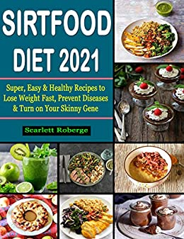 Sirtfood Diet #2021: Super, Easy & Healthy Recipes to Lose Weight Fast, Prevent Diseases & Turn on Your Skinny Gene by [Scarlett Roberge]