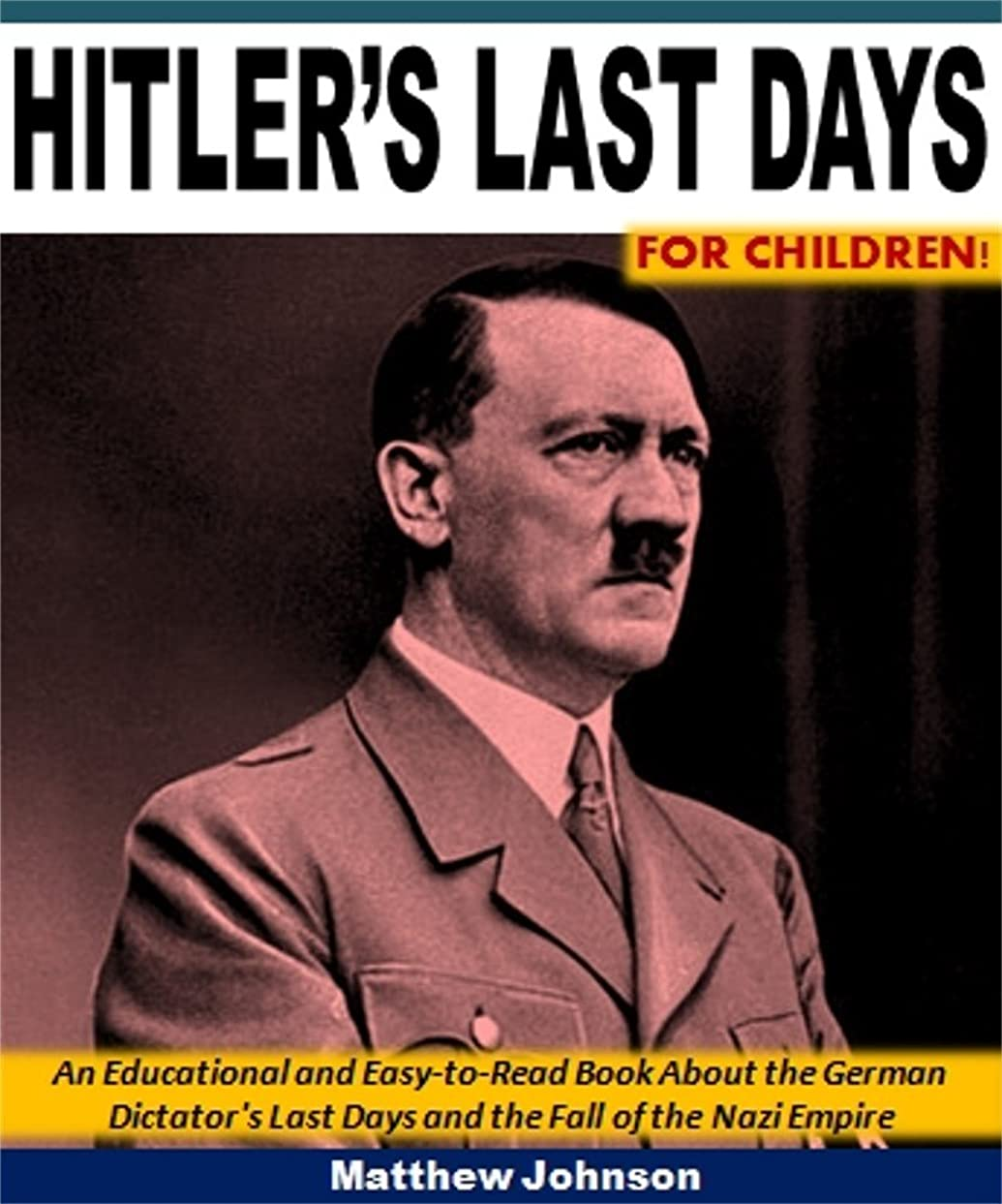 Hitler's Last Days for Children!: An Educational and Easy-to-Read Book About the German Dictator's Last Days and the Fall of the Nazi Empire (English Edition)