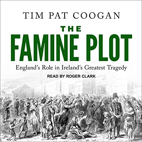 The Famine Plot     England's Role in Ireland's Greatest Tragedy              By:                                                                                                                                 Tim Pat Coogan                               Narrated by:                                                                                                                                 Roger Clark                      Length: 11 hrs and 13 mins     23 ratings     Overall 4.5