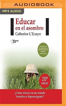Educar En El Asombro (Narración En Castellano): ¿cómo Educar En Un Mundo Frenético E Hiperexigente?