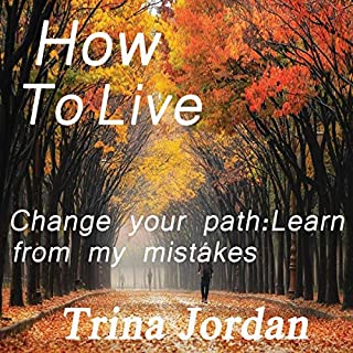 How to Live     Change Your Path: Learn from My Mistakes              By:                                                                                                                                 Trina Jordan                               Narrated by:                                                                                                                                 Chandler R Cole                      Length: 1 hr and 46 mins     Not rated yet     Overall 0.0