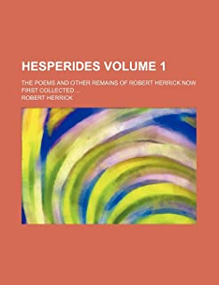 Hesperides Volume 1; The Poems and Other Remains of Robert Herrick Now First Collected