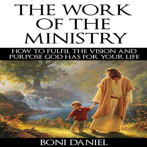 The Work of the Ministry: How to Fulfil the Vision and Purpose God Has for Your Life audiobook cover art