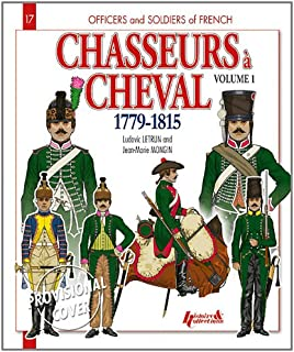Chasseurs A' Cheval, Vol. 1: 1779 - 1815 (Officers and Soldiers of the French)