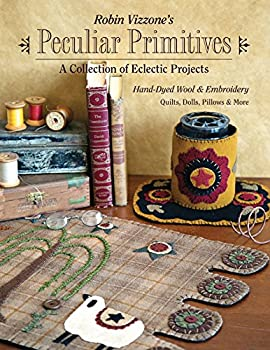 Robin Vizzone s Peculiar Primitives—A Collection of Eclectic Projects  Hand-Dyed Wool & Embroidery - Quilts Dolls Pillows & More