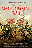 The First Sino-Japanese War: The History and Legacy of the Conflict that Doomed the Chinese Empire and Led to the Rise of Imperial Japan