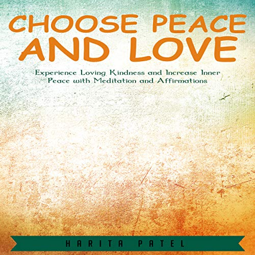 Choose Peace and Love: Experience Loving Kindness and Increase Inner Peace with Meditation and Affirmations audiobook cover art