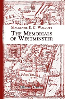 The Memorials of Westminster: The City, Royal Palaces, Houses of Parliament, Whitehall, St. Peter's College, the Parish Ch...