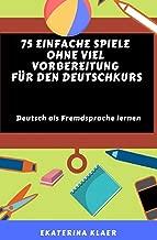 75 einfache Spiele ohne viel Vorbereitung  für den Deutschkurs: Deutsch als Fremdsprache lernen, Sprachspiele (German Edition)