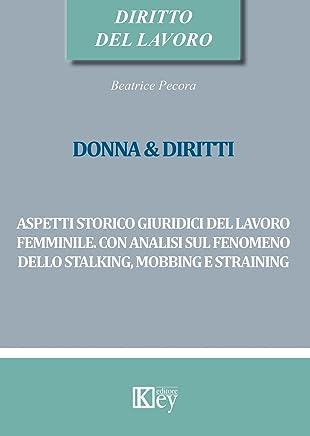 DONNA & DIRITTI: Aspetti storico giuridici del lavoro femminile. Con analisi sul fenomeno dello stalking, mobbing e straining