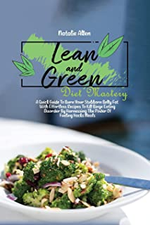 Lean And Green Diet Mastery: A Quick Guide To Burn Your Stubborn Belly Fat With Effortless Recipes To Kill Binge Eating Di...