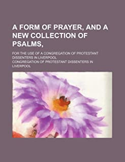A Form of Prayer, and a New Collection of Psalms; For the Use of a Congregation of Protestant Dissenters in Liverpool