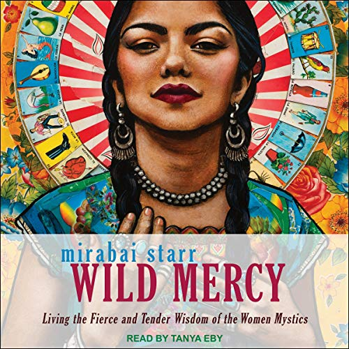 Wild Mercy     Living the Fierce and Tender Wisdom of the Women Mystics              By:                                                                                                                                 Mirabai Starr                               Narrated by:                                                                                                                                 Tanya Eby                      Length: 6 hrs and 57 mins     13 ratings     Overall 4.0
