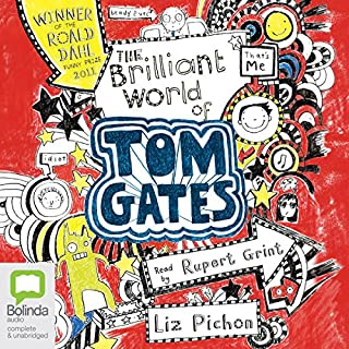 The Brilliant World of Tom Gates     Tom Gates, Book 1              By:                                                                                                                                 Liz Pichon                               Narrated by:                                                                                                                                 Rupert Grint                      Length: 1 hr and 46 mins     138 ratings     Overall 4.6