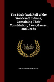 The Birch-bark Roll of the Woodcraft Indians, Containing Their Constitution, Laws, Games, and Deeds