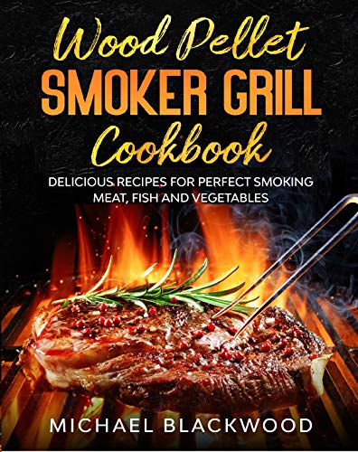 Wood Pellet Smoker Grill Cookbook: 100+ Delicious Recipes for Perfect Smoking Meat, Fish, and Vegetables