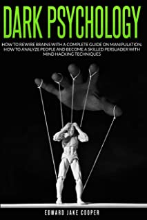 Dark Psychology: How to Rewire Brains with a Complete Guide on Manipulation. How to Analyze People and Become a Skilled Pe...