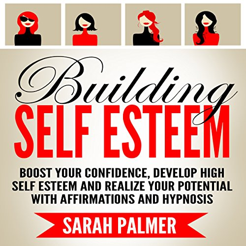 Building Self Esteem: Boost Your Confidence, Develop High Self Esteem and Realize Your Potential with Affirmations and Hypnosis audiobook cover art