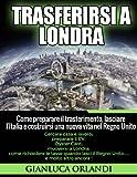 Trasferirsi a Londra: Come preparare il trasferimento, lasciare l'Italia e costruirsi una nuova...