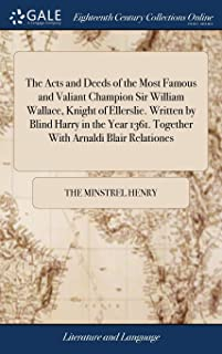 The Acts and Deeds of the Most Famous and Valiant Champion Sir William Wallace, Knight of Ellerslie. Written by Blind Harr...