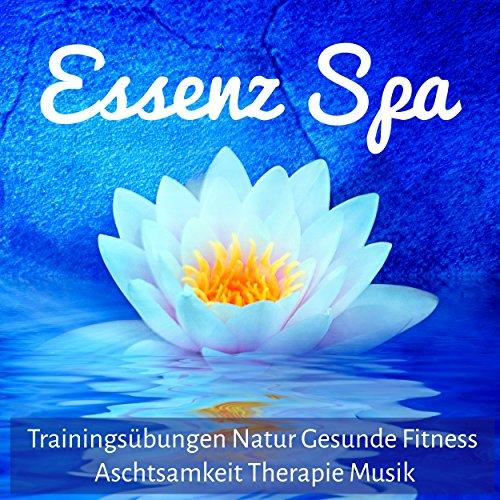 Essenz Spa - Trainingsübungen Natur Gesunde Fitness Aschtsamkeit Therapie Musik mit New Age Instrumental Natur Geräusche