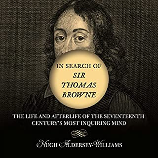 In Search of Sir Thomas Browne     The Life and Afterlife of the Seventeenth Century's Most Inquiring Mind              By:                                                                                                                                 Hugh Aldersey-Williams                               Narrated by:                                                                                                                                 Simon Vance                      Length: 9 hrs and 56 mins     19 ratings     Overall 3.7