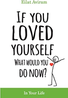 If You Loved Yourself, What Would You Do Now?: How to not hate yourself and feel better about yourself in your mind body and health, sex, money, food, work and parenting.