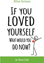 If You Loved Yourself, What Would You Do Now?: How to not hate yourself and feel better about yourself in your mind body a...