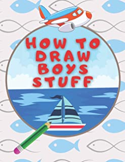 How to Draw Boys Stuff: Draw anything and everything in a Childish Style, The Best Gift for Boys