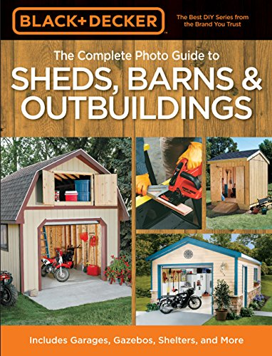 The Complete Photo Guide to Sheds, Barns & Outbuildings (Black & Decker): Includes Garages, Gazebos, Shelters and More (Black & Decker Compl/Photo Gde)
