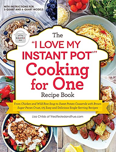 The 'I Love My Instant Pot®' Cooking for One Recipe Book: From Chicken and Wild Rice Soup to Sweet Potato Casserole with Brown Sugar Pecan Crust, 175 ... Single-Serving Recipes ('I Love My' Series)