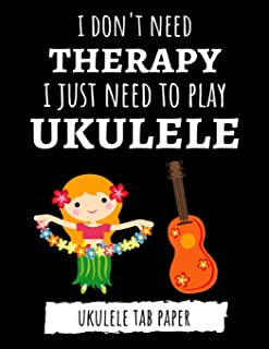 I Don't Need Therapy, I Just Need To Play Ukulele: Ukulele Tab Paper / Book / Notebook / Blank Sheet Music / Journal, Gift...