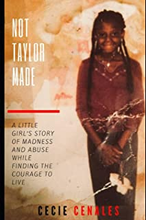 Not Taylor Made: A Little Girl's Story of Abuse, Madness, and Chaos That Couldn't Consume Her Spirit.