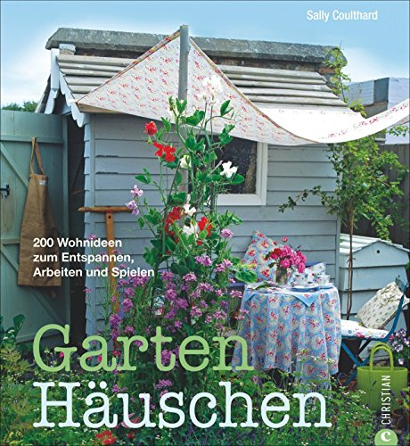 Gartenhäuschen: 200 Wohnideen zum Entspannen, Arbeiten und Spielen