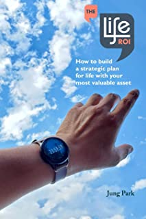 The Life ROI: How to build a strategic plan for life with your most valuable asset