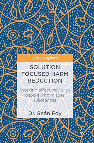 Solution Focused Harm Reduction: Working effectively with people who misuse substances