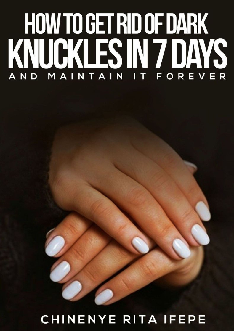 How To Get Rid Of Dark Knuckles In 7 Days: And Maintain It Forever (English Edition)