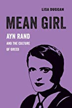 Mean Girl: Ayn Rand and the Culture of Greed (Volume 8) (American Studies Now: Critical Histories of the Present)