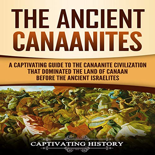 The Ancient Canaanites: A Captivating Guide to the Canaanite Civilization That Dominated the Land of Canaan Before the Ancient Israelites cover art