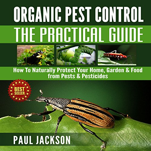 Organic Pest Control - The Practical Guide: How to Naturally Protect Your Home, Garden, & Food from Pests & Pesticides audiobook cover art