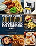 INSTANT VORTEX AIR FRYER COOKBOOK FOR BEGINNERS#2021: How Frying, Grilling, Baking Delicious Tasting Meals, With 75% Less Fat, Within 15 Minutes: 550 Easy Recipes To Switch to a Healthier Lifestyle