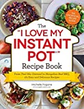 The I Love My Instant Pot Recipe Book: From Trail Mix Oatmeal to Mongolian Beef BBQ, 175 Easy and Delicious Recipes ('I Love My' Series)