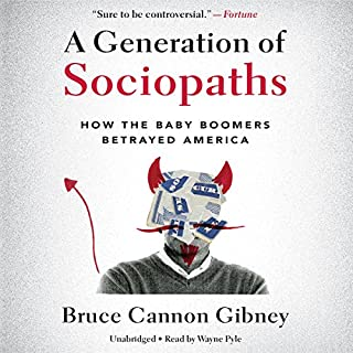 A Generation of Sociopaths     How the Baby Boomers Betrayed America              By:                                                                                                                                 Bruce Cannon Gibney                               Narrated by:                                                                                                                                 Wayne Pyle                      Length: 14 hrs and 49 mins     446 ratings     Overall 4.2