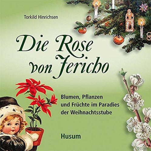 Die Rose von Jericho: Blumen, Pflanzen und Früchte im Paradies der Weihnachtsstube