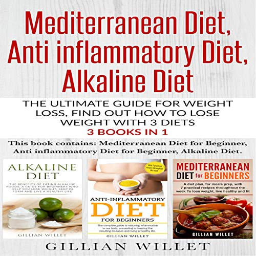 Mediterranean Diet, Anti-Inflammatory Diet, Alkaline Diet: The Ultimate Guide for Weight Loss, Find Out How to Lose Weight with 3 Diets 3 Books in 1 cover art